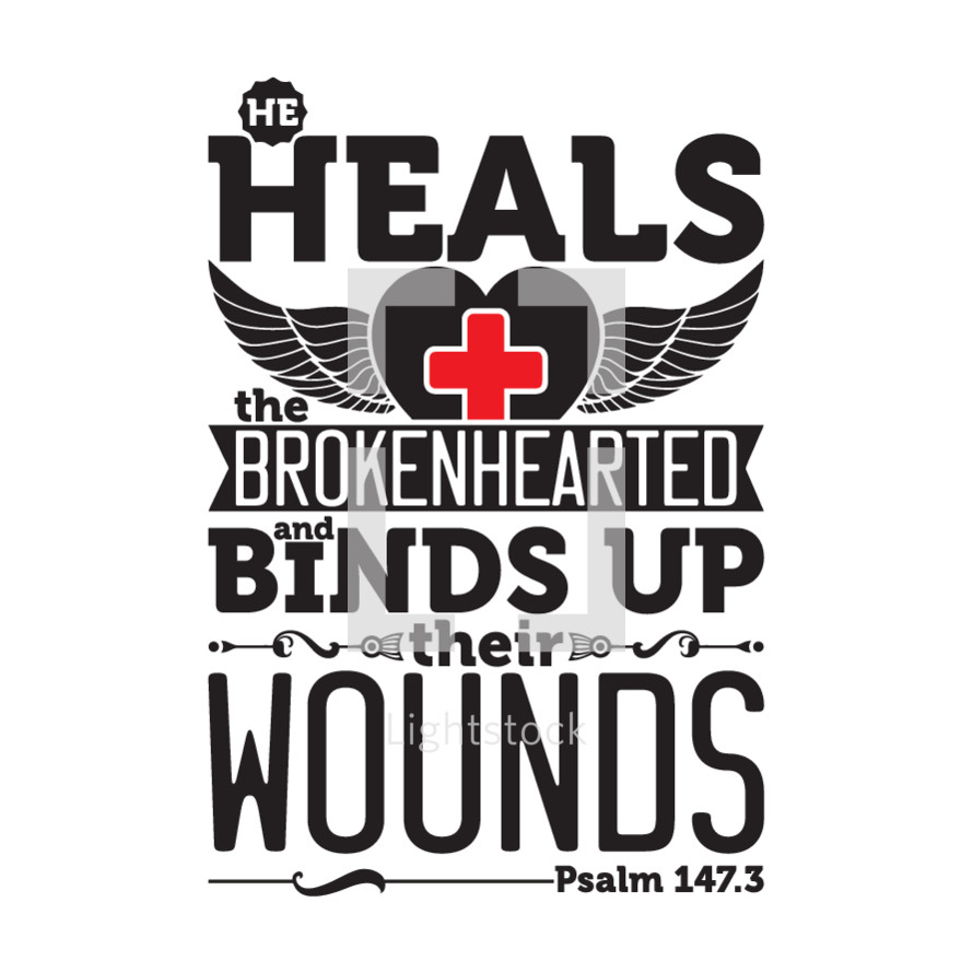He heals the broken hearted and binds up their wounds. Psalm 147:3