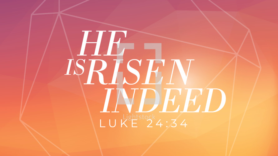 He is risen indeed, Luke 24:34