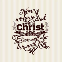 Now if we have died with Christ we believe that we will also live with him, Romans 6:8