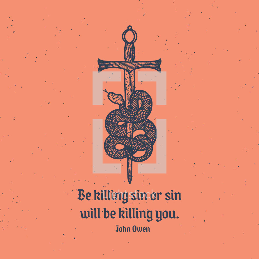 Be killing sin or sin will be killing you. John Owen