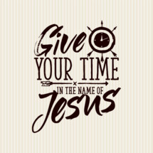 Give your time in the name of Jesus