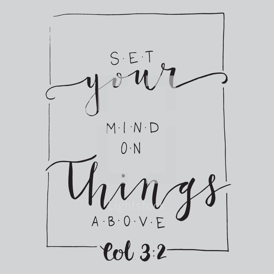 Set your mind on things above, Colossians  3:2