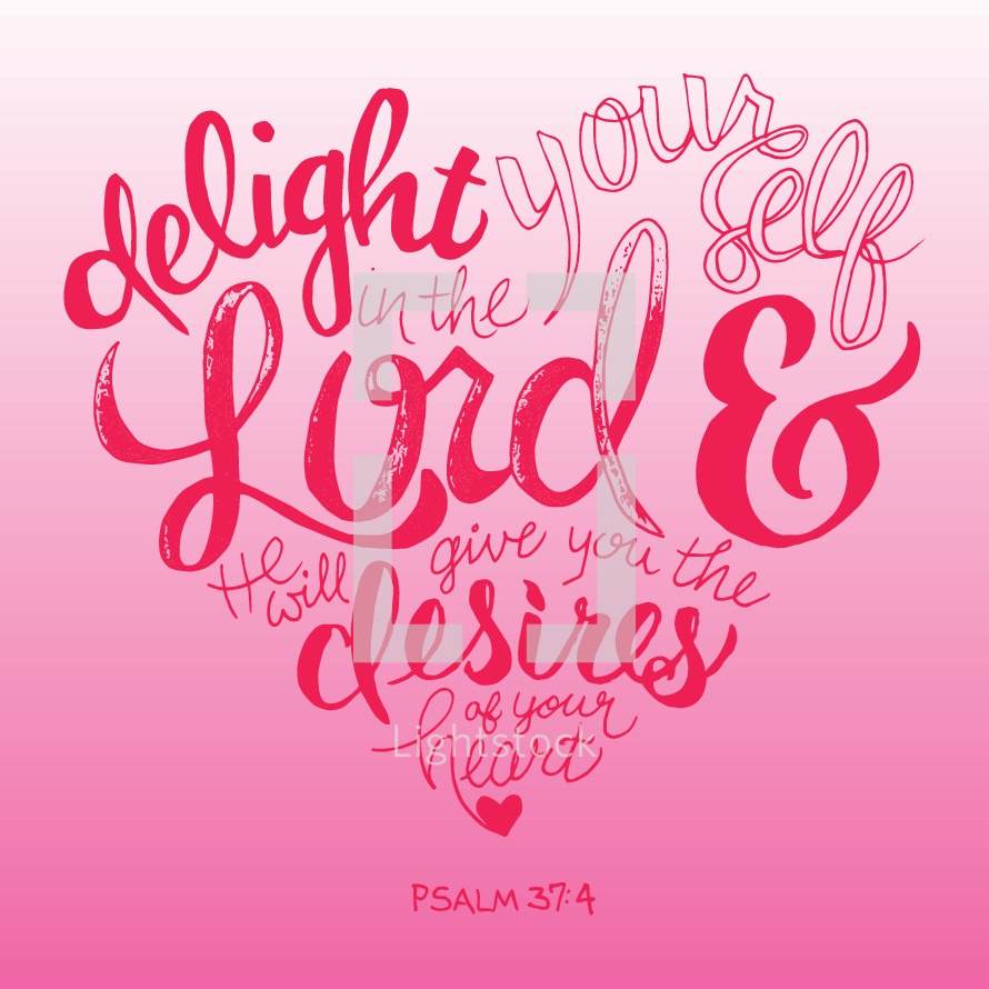 delight yourself in the Lord and he will give you the desires of your heart, Psalm 37:4