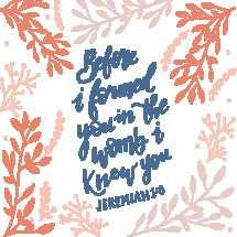 Before I formed you in the womb I knew you, Jeremiah 1:5