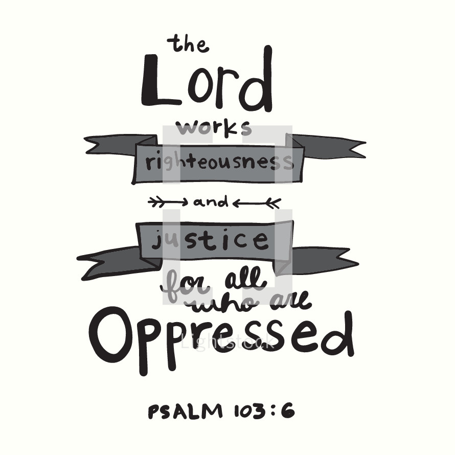 The Lord works righteousness and justice for all who are oppressed, Psalm 103:6