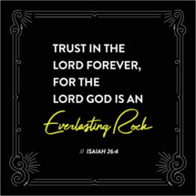 trust in the lord forever, for the lord god is an everlasting rock, Isaiah 26:4