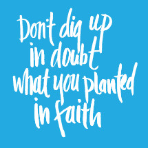 don't dig up in doubt what you planted in faith