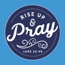 Rise up and pray. Luke 22:46