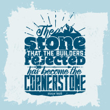 The stone that builders rejected has become the cornerstone, Psalm 118:22