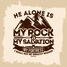 He alone is my rock and my salvation my fortress I shall not be greatly shaken, Psalm 62:2