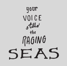 Your voice stills the raging seas
