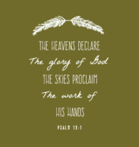 The heavens declare the glory of God the skies proclaim the work of his hands, Psalm 19:1