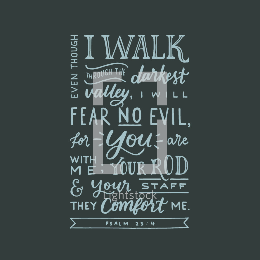 Psalm 23:4, Even though I walk through the darkest valley, I will fear no evil, for you are with me; your rod and your staff they comfort me,