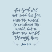 John 3:17, For God did not send his son into the world to condemn the world, but to save the world through him,