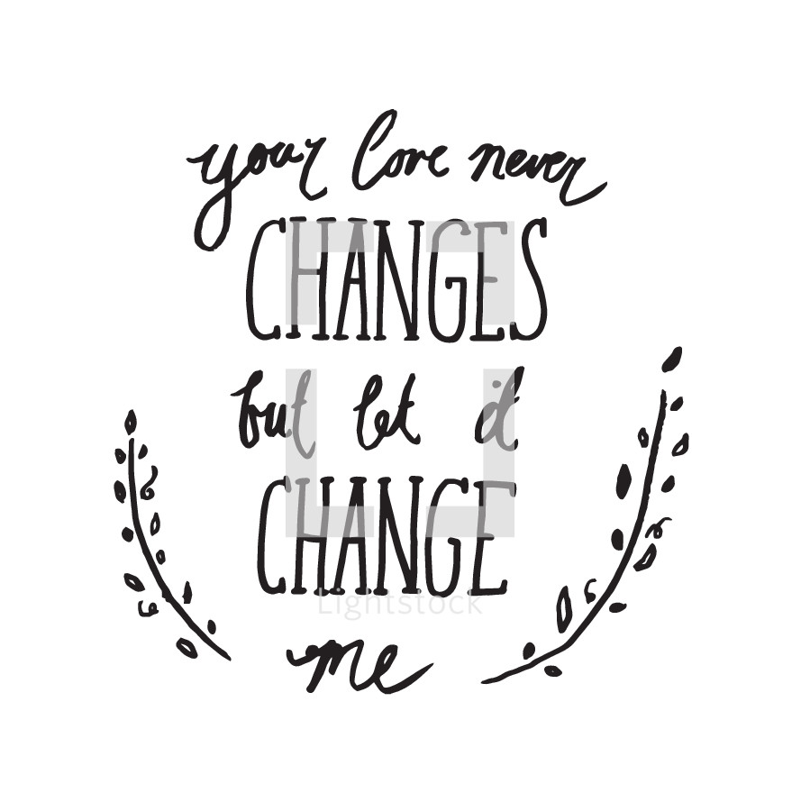 your love never changes but let it change me