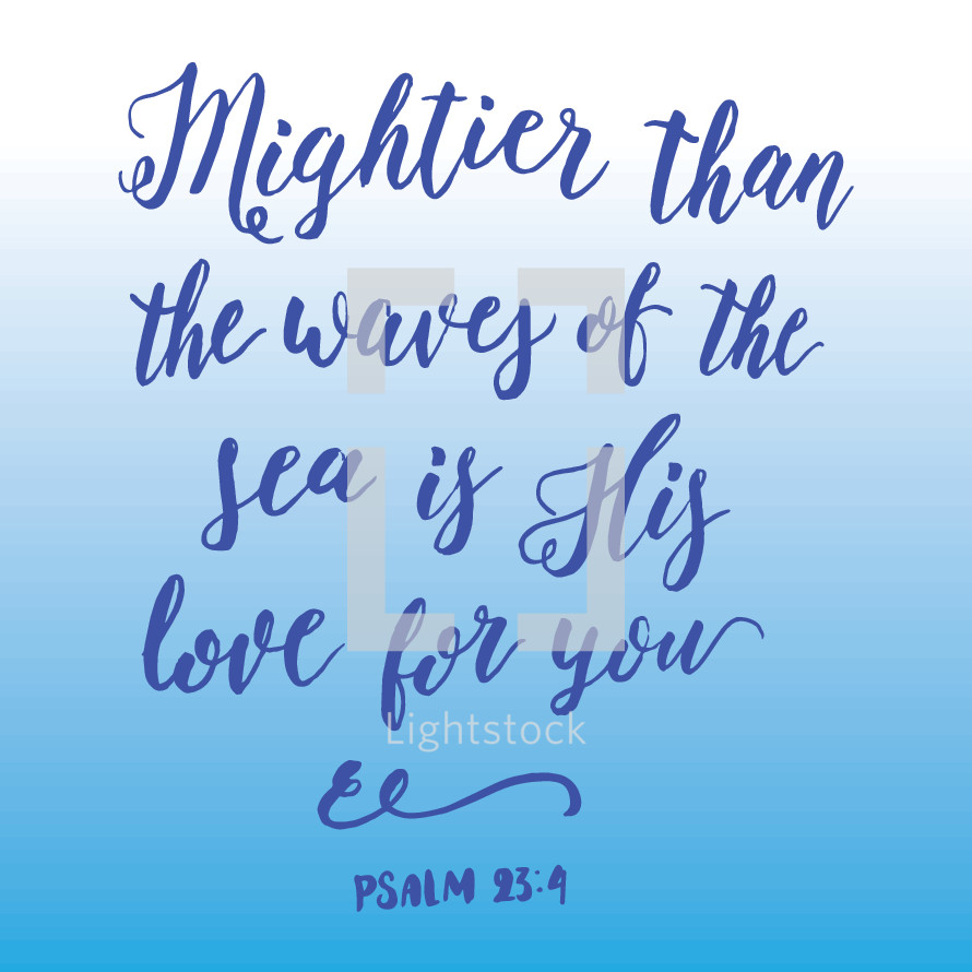 mightier than the waves of the sea is his love for you, Psalm 23:4