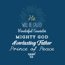 He will be called wonderful counselor mighty God everlasting father prince of peace, Isiah 9:6