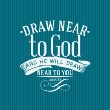 Draw near to God and he will draw near to you, James 4:8