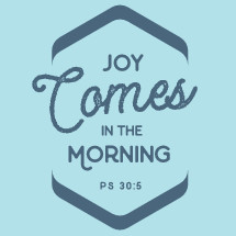 joy comes in the morning Psalm 30:5