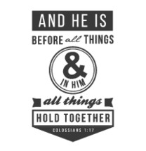 And he is before all things & in him all things hold together, Colossians 1:17