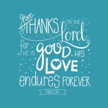 give thanks to the Lord for he is good his love endures forever Psalm 136:1
