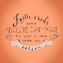 Faith exists with Absolute Confidence in that which we cannot see combines with action