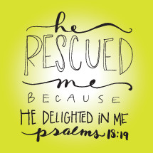 He rescued me because he delighted in me, Psalms 18:19