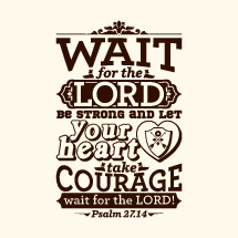 Wait for the Lord be strong and let your heart take courage wait for the Lord!, Psalm 27:14