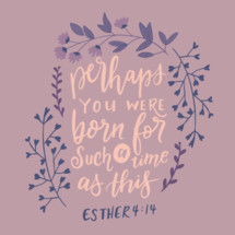 Perhaps you were born for such a time as this, Esther 4:14