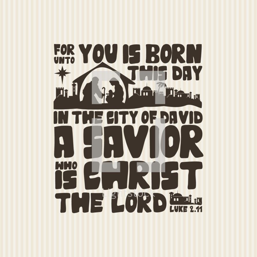 For unto you is born this day in the city of David a Savior who is Christ the Lord, Luke 2:11