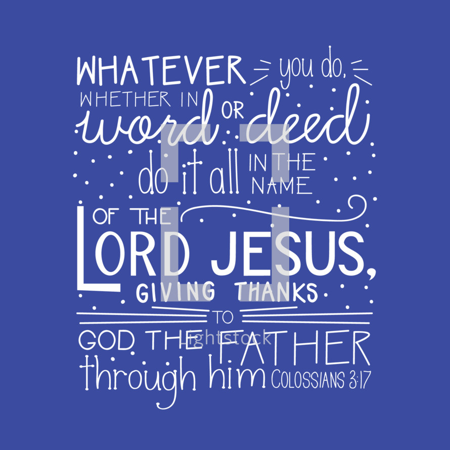 whatever you do whether in word or deed do it all in the name of the Lord Jesus giving thanks to God the father through him Colossians 3:17