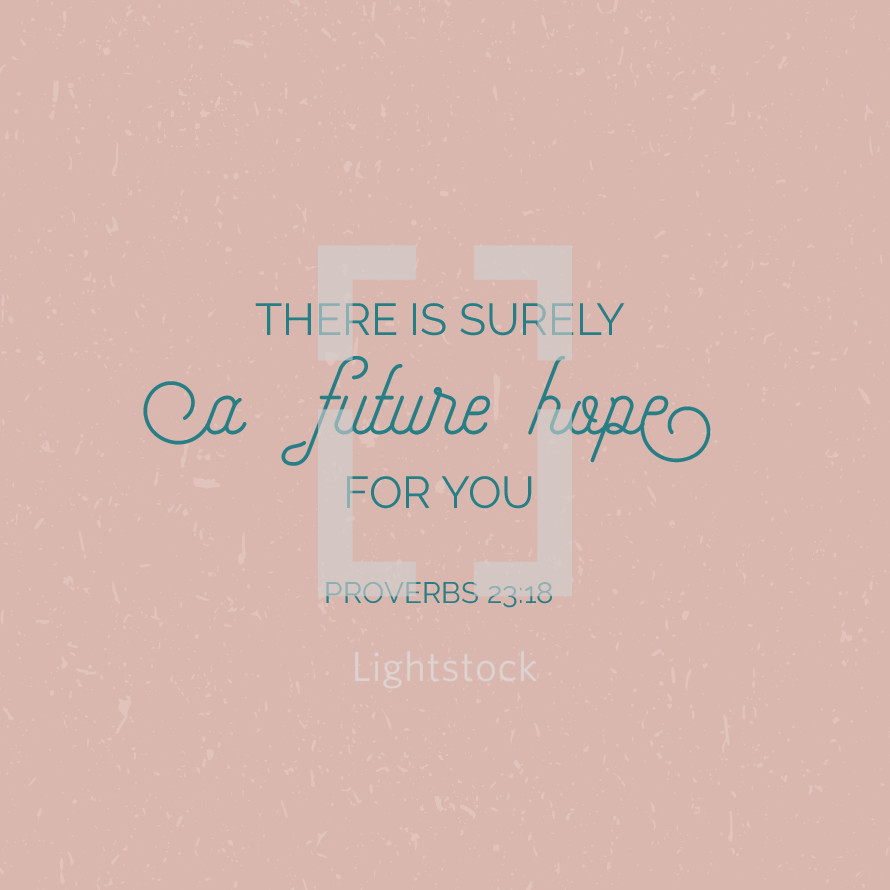 There is surely a future hope for you, Proverbs 23:18