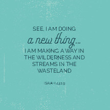 See, I am doing a new thing, I am making a way in the wilderness and streams in the wasteland, Isaiah 43:19