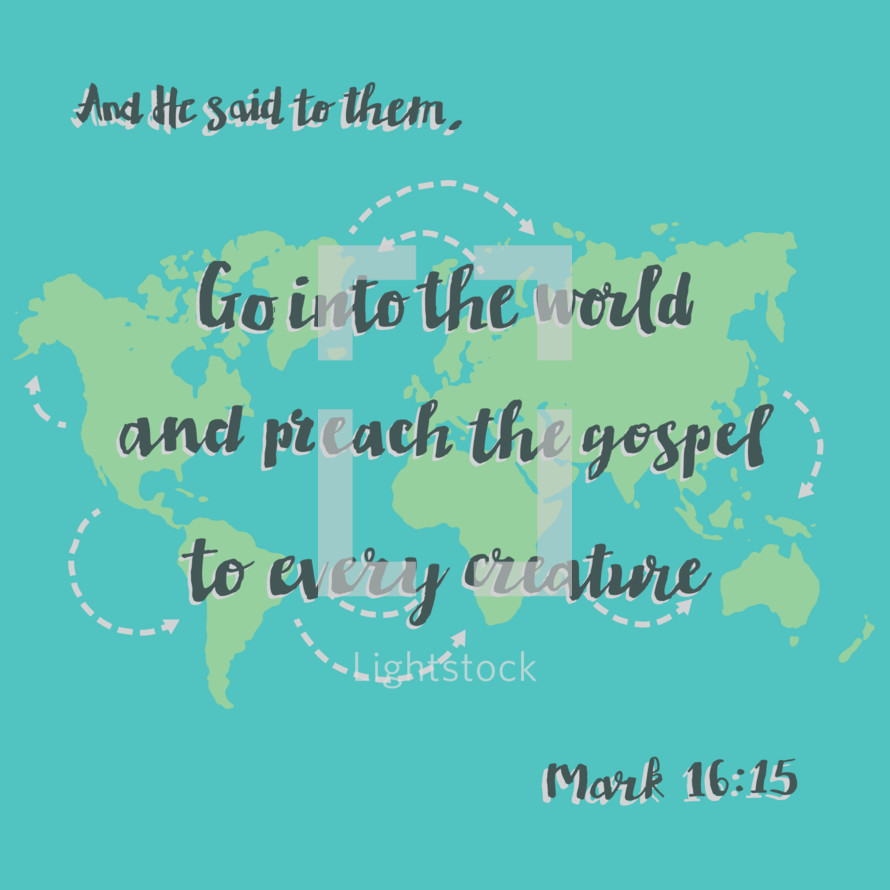 And he said to them, Go into the world and preach the gospel to every creature. Mark 16:25