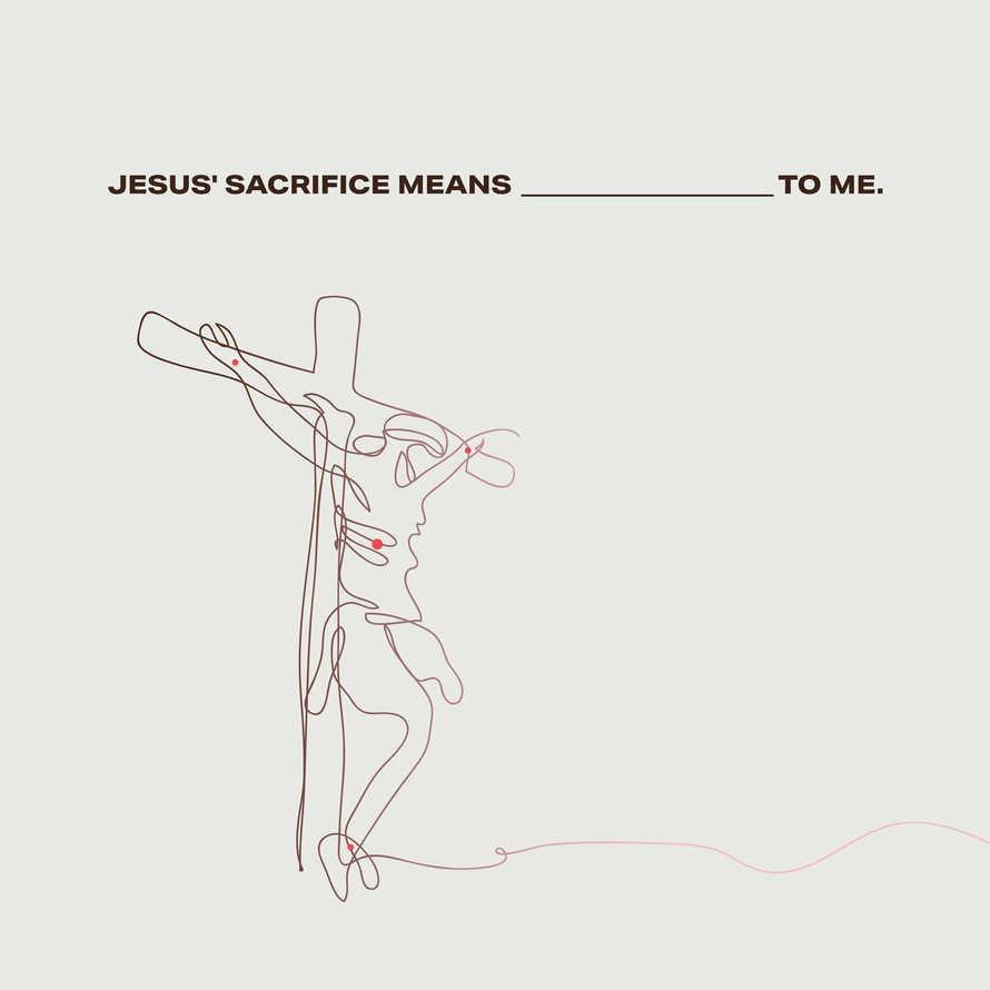 Jesus' sacrifice means __________ for me.