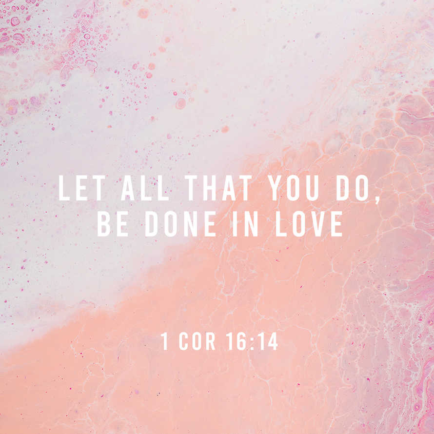 Let all that you do, be done in love