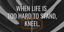 When life is too hard to stand, kneel
