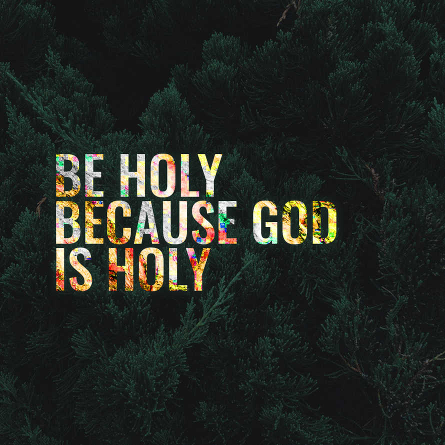 Be holy because God is holy