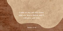 Come to me, all who labor and are heavy laden