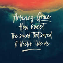 Amazing grace how sweet the sound, that saved a wretch like me.