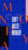 Don't waste Monday.