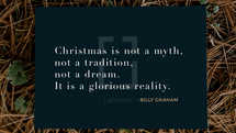 Christmas is not a myth, not a tradition, not a dream. It is a glorious reality. – Billy Graham