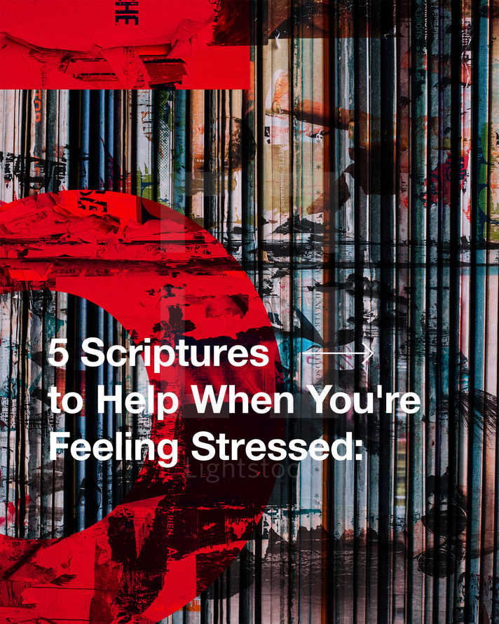 """5 Scriptures to Help When You're Feeling Stressed: 1. Do not be anxious about anything, but in every situation, by prayer and petition, with thanksgiving, present your requests to God. Philippians 4:6 