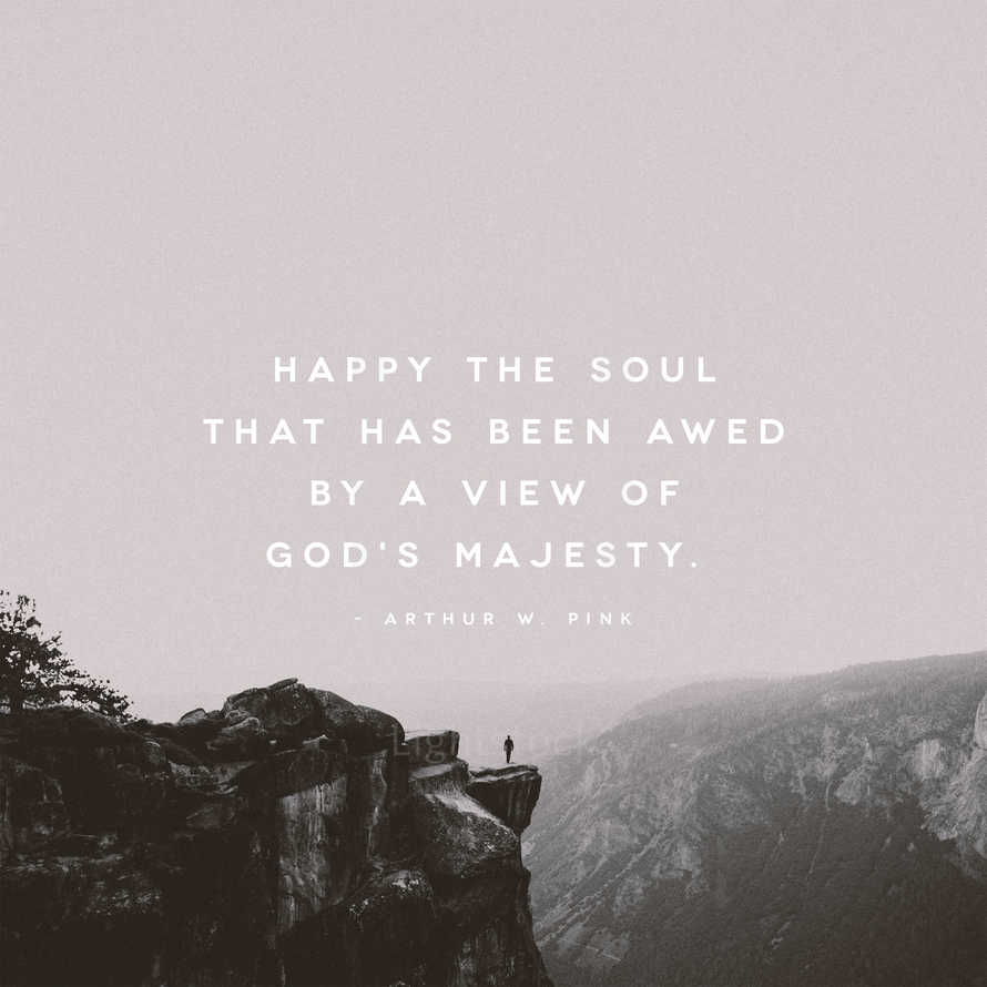 Happy the soul that has been awed by a view of God's majesty. – Arthur W. Pink