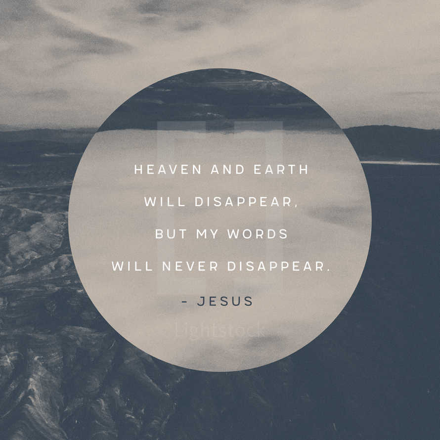 Heaven and earth will disappear, but my words will never disappear. – Jesus