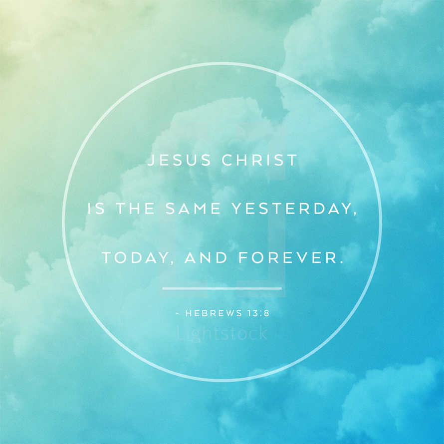 Jesus Christ is the same yesterday, today, and forever. – Hebrews 13:8