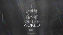 Jesus is the hope of the world