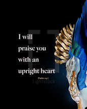 I will praise you with an upright heart. – Psalm 119:7