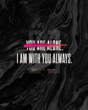 You are not alone. I am with you always. Matthew 28:20