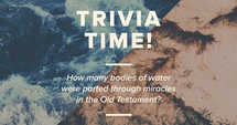 Trivia time! How many bodies of water were parted through miracles in the Old Testament?